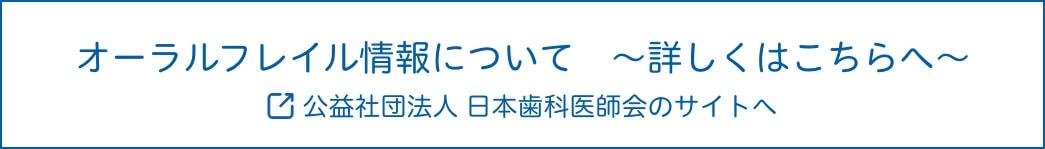 オーラルフレイル情報について ~詳しくはこちらへ〜 公益社団法人 日本歯科医師会のサイトへ